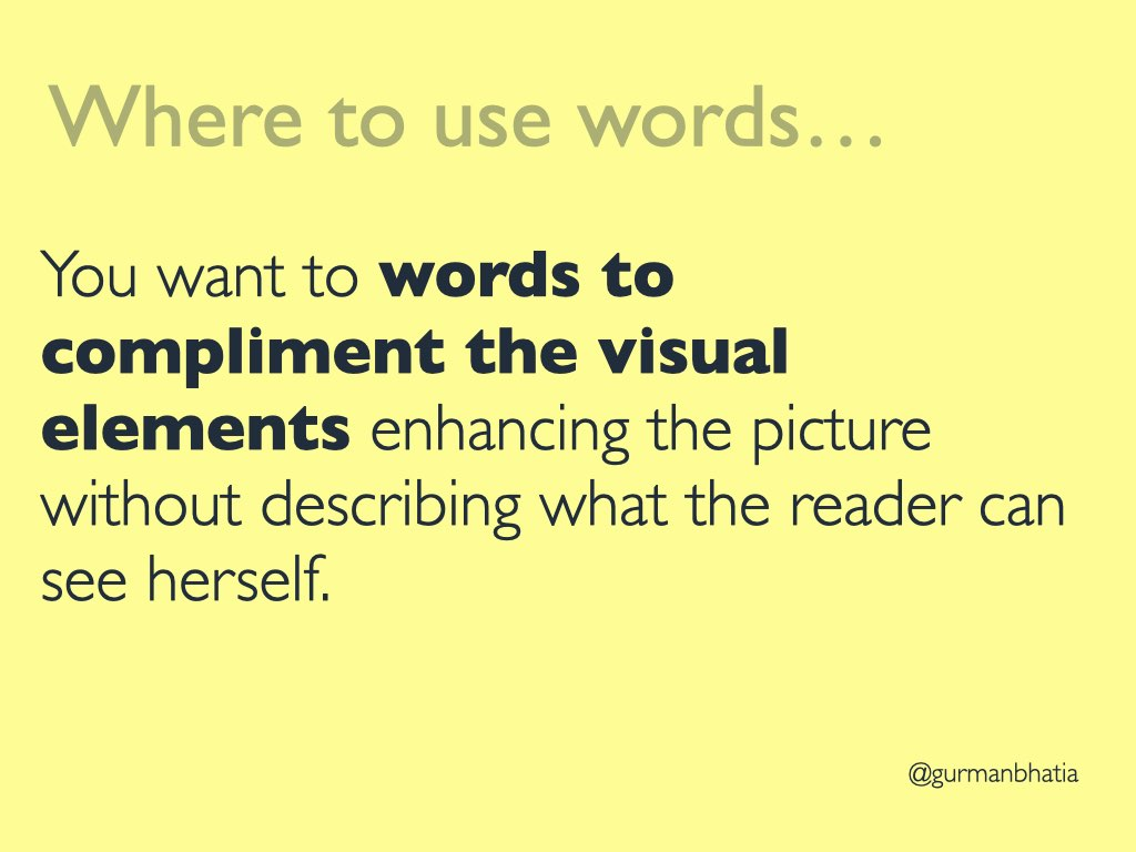 Where to use words? You want to words to compliment the visual elements enhancing the picture without describing what the reader can see herself.